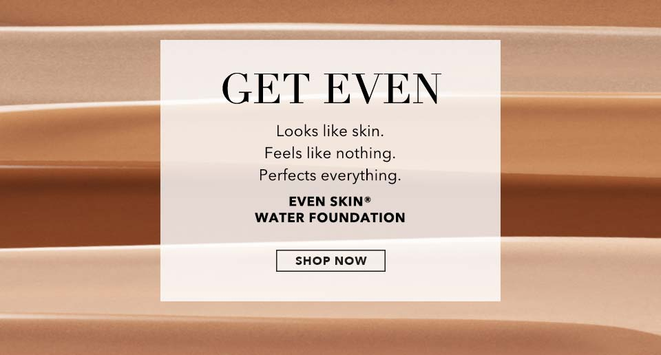 SHOP NOW Even Skin® Water Foundation